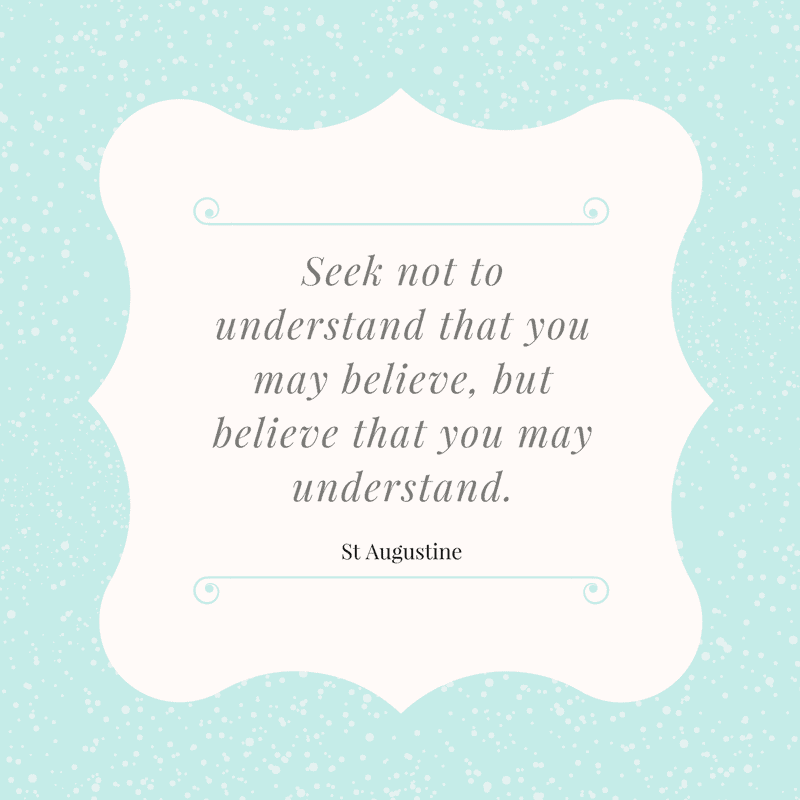 Seek not to understand that you may believe, but believe that you may understand. Saint Augustine Inspirational quote