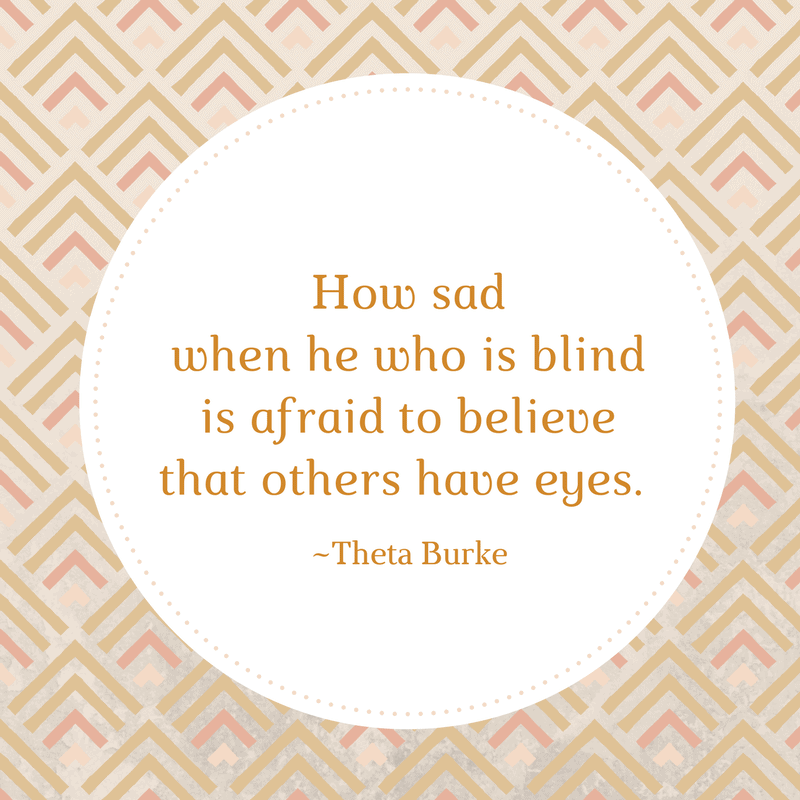 How sad when he who is blind is afraid to believe that others have eyes. - Theta Burke discovercreateinspire.com